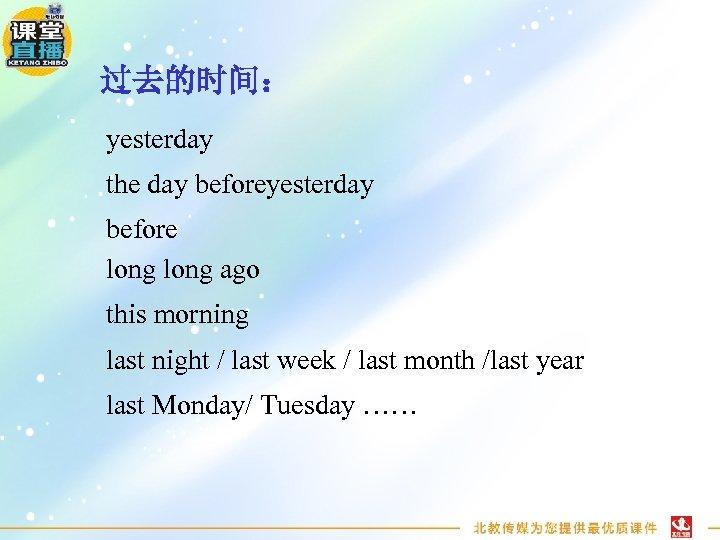 过去的时间: yesterday the day beforeyesterday before long ago this morning last night / last