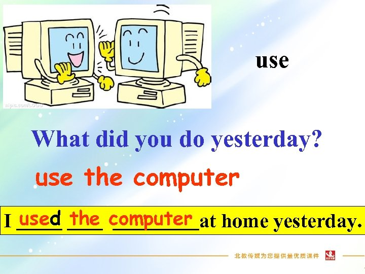 use What did you do yesterday? use the computer I used the computer at