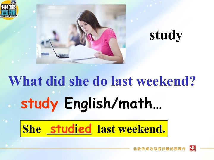 study What did she do last weekend? study English/math… She studied last weekend.