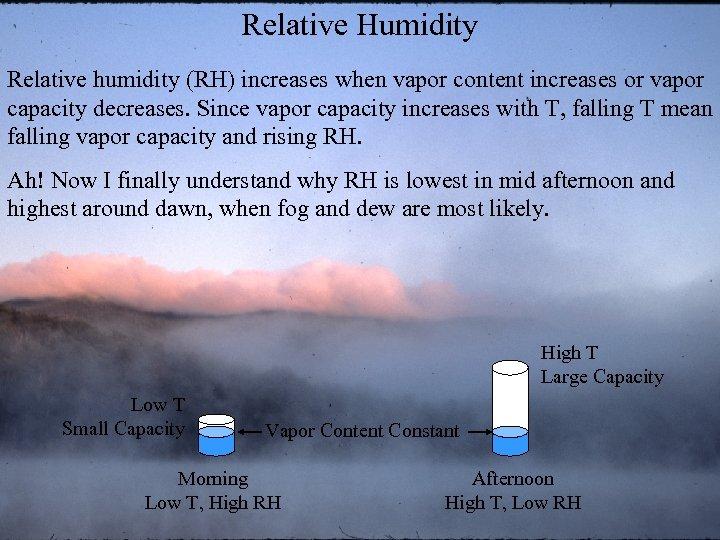 Relative Humidity Relative humidity (RH) increases when vapor content increases or vapor capacity decreases.