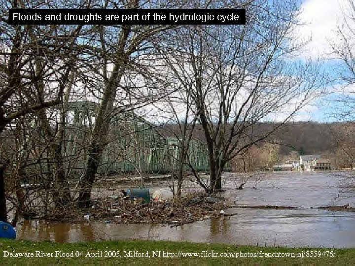 Floods and droughts are part of the hydrologic cycle Delaware River Flood 04 April