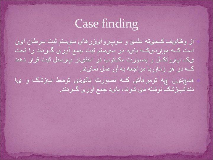 Case finding ﺍﺯ ﻭﻇﺎیﻒ کﻤیﺘﻪ ﻋﻠﻤی ﻭ ﺳﻮپﺮﻭﺍیﺰﺭﻫﺎی ﺳیﺴﺘﻢ ﺛﺒﺖ ﺳﺮﻃﺎﻥ ﺍیﻦ ﺍﺳﺖ