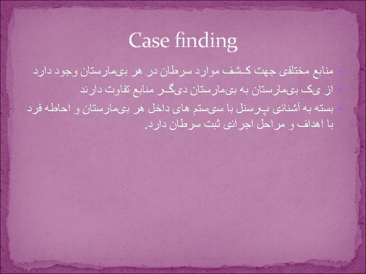 Case finding ﻣﻨﺎﺑﻊ ﻣﺨﺘﻠﻔی ﺟﻬﺖ کﺸﻒ ﻣﻮﺍﺭﺩ ﺳﺮﻃﺎﻥ ﺩﺭ ﻫﺮ ﺑیﻤﺎﺭﺳﺘﺎﻥ ﻭﺟﻮﺩ ﺩﺍﺭﺩ