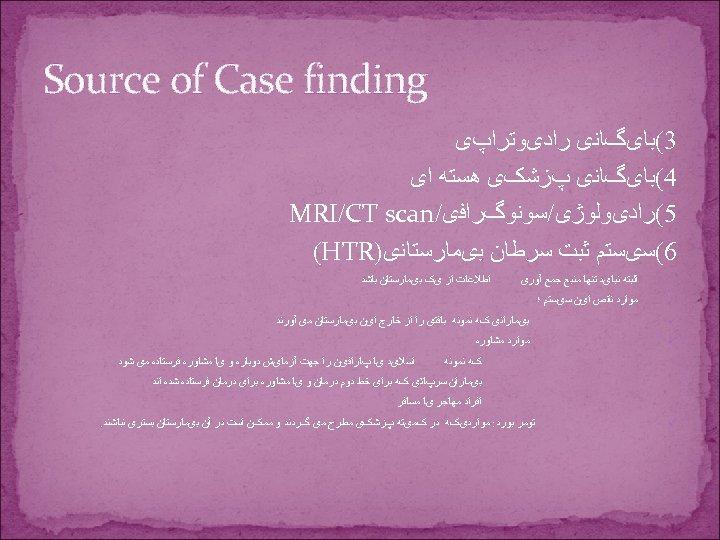 Source of Case finding 3(ﺑﺎیگﺎﻧی ﺭﺍﺩیﻮﺗﺮﺍپی 4(ﺑﺎیگﺎﻧی پﺰﺷکی ﻫﺴﺘﻪ ﺍی 5(ﺭﺍﺩیﻮﻟﻮژی/ﺳﻮﻧﻮگﺮﺍﻓی/ MRI/CT scan
