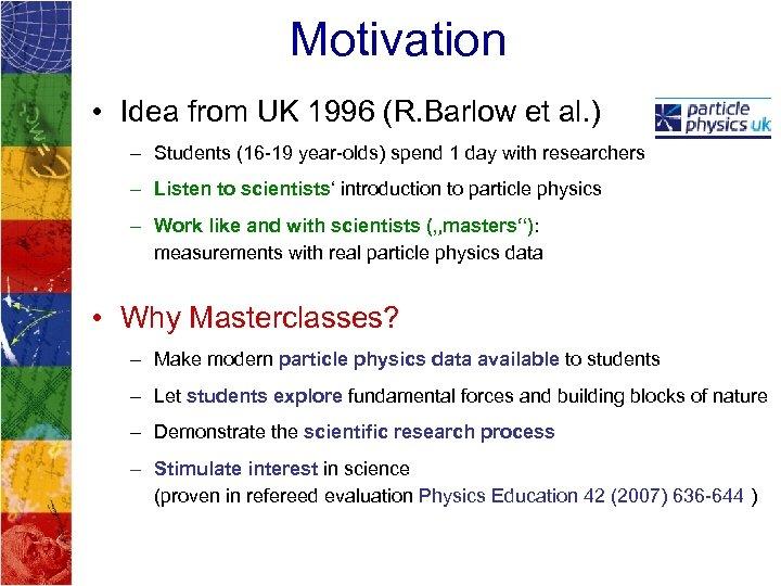 Motivation • Idea from UK 1996 (R. Barlow et al. ) – Students (16