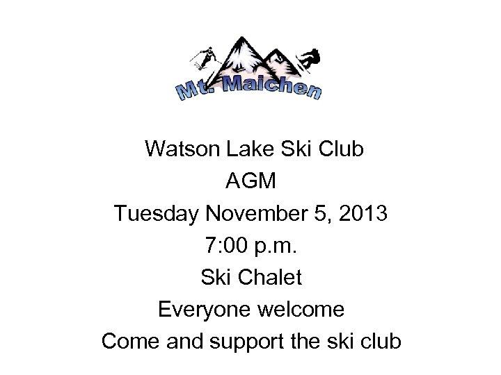 Watson Lake Ski Club AGM Tuesday November 5, 2013 7: 00 p. m. Ski