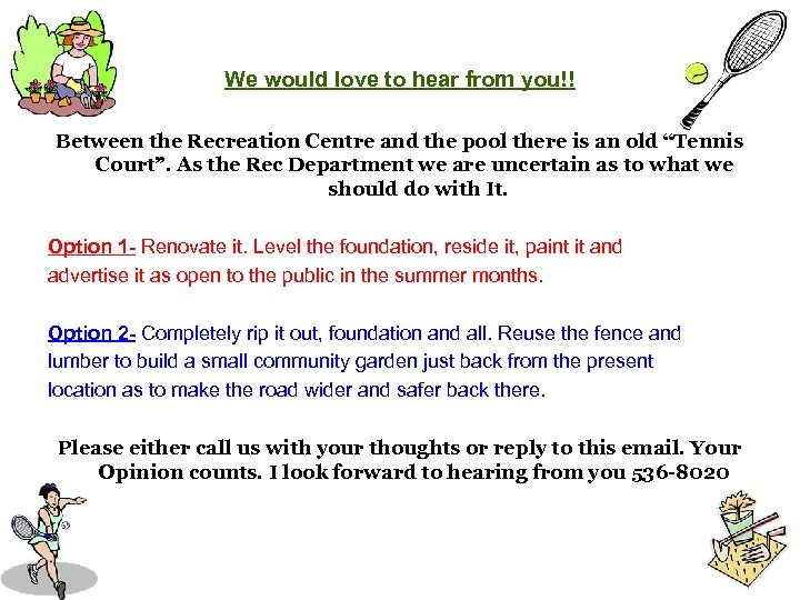 We would love to hear from you!! Between the Recreation Centre and the pool