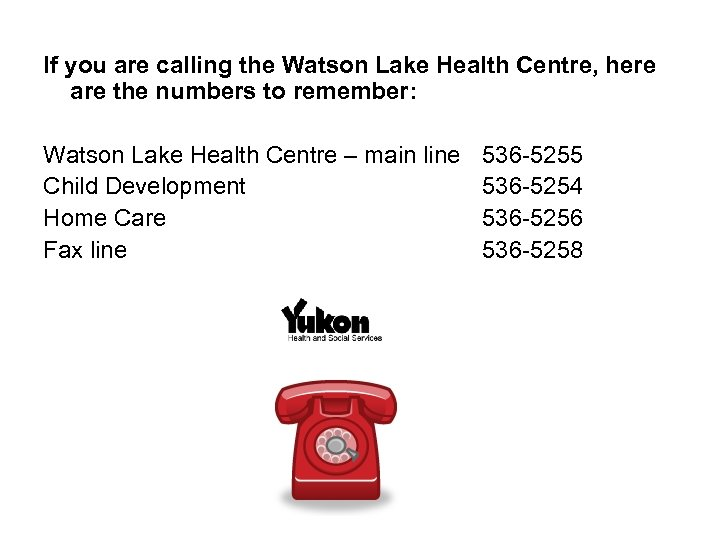 If you are calling the Watson Lake Health Centre, here are the numbers to