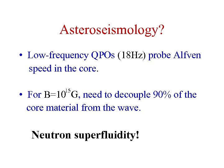 Asteroseismology? • Low-frequency QPOs (18 Hz) probe Alfven speed in the core. 15 •