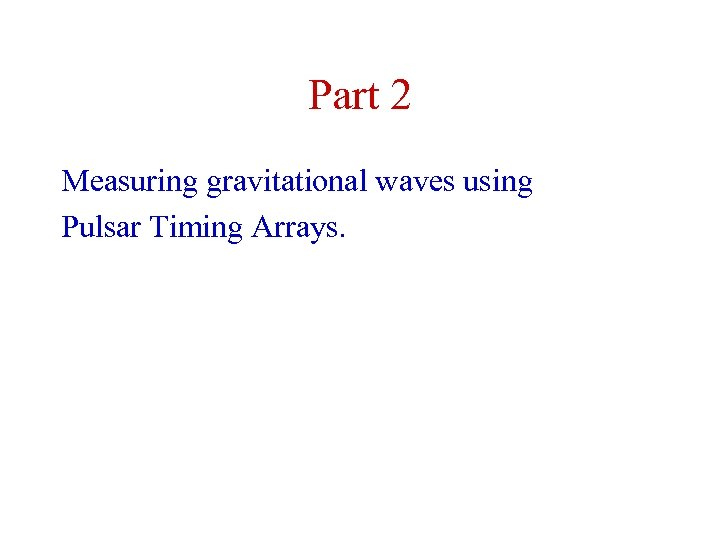 Part 2 Measuring gravitational waves using Pulsar Timing Arrays.