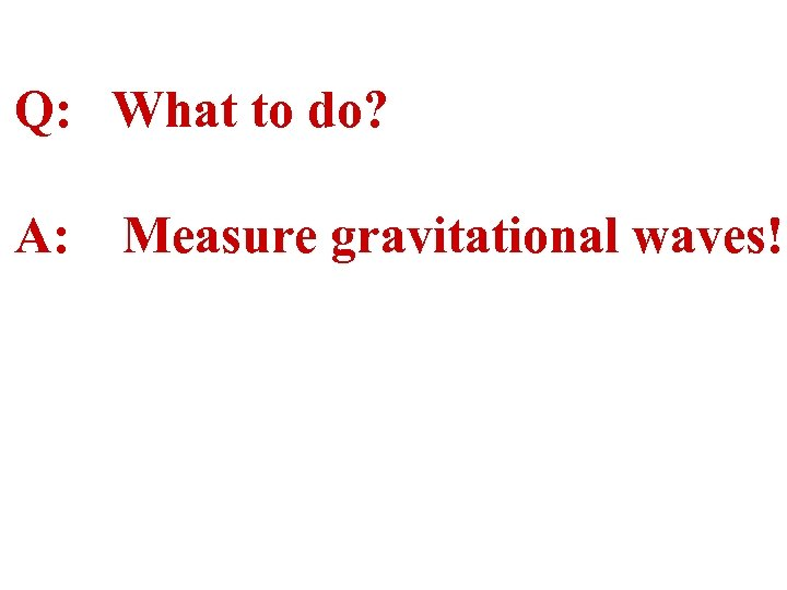 Q: What to do? A: Measure gravitational waves!