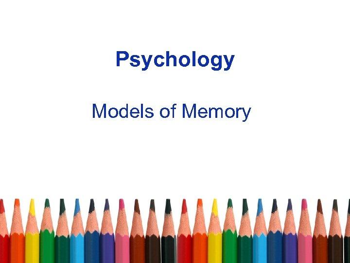 Psychology Models of Memory