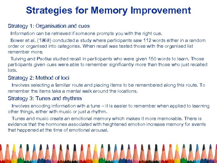Strategies for Memory Improvement Strategy 1: Organisation and cues Information can be retrieved if