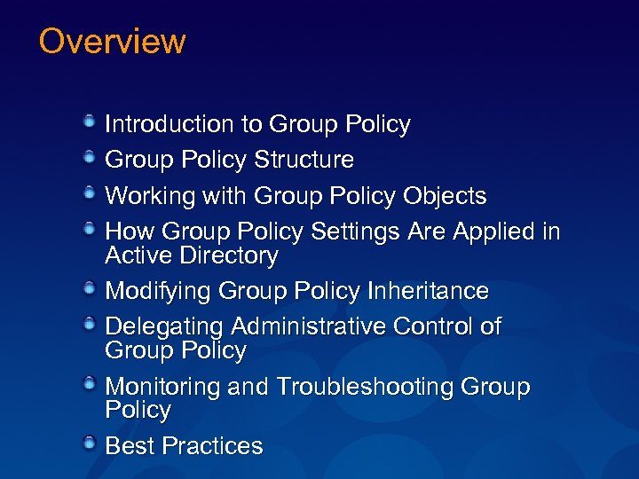 Overview Introduction to Group Policy Structure Working with Group Policy Objects How Group Policy