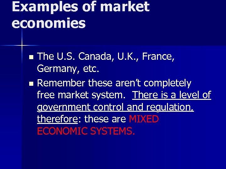 Examples of market economies The U. S. Canada, U. K. , France, Germany, etc.