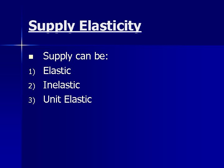 Supply Elasticity n 1) 2) 3) Supply can be: Elastic Inelastic Unit Elastic