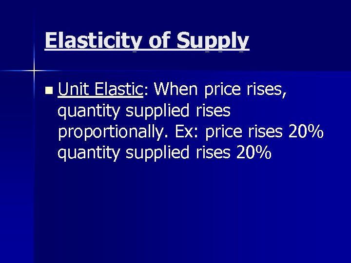 Elasticity of Supply n Unit Elastic: When price rises, quantity supplied rises proportionally. Ex: