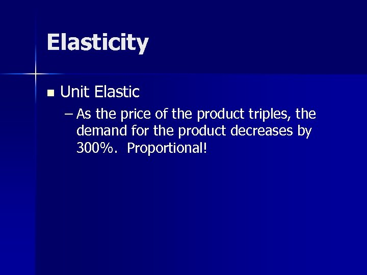 Elasticity n Unit Elastic – As the price of the product triples, the demand