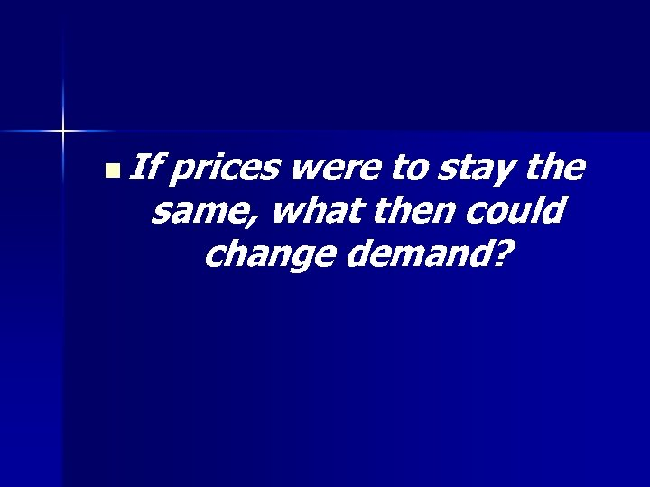n If prices were to stay the same, what then could change demand?