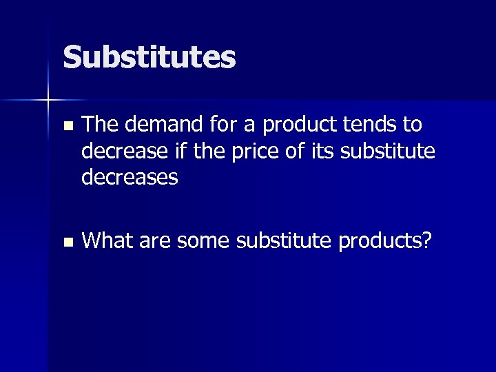 Substitutes n The demand for a product tends to decrease if the price of