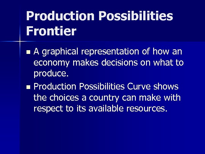 Production Possibilities Frontier A graphical representation of how an economy makes decisions on what