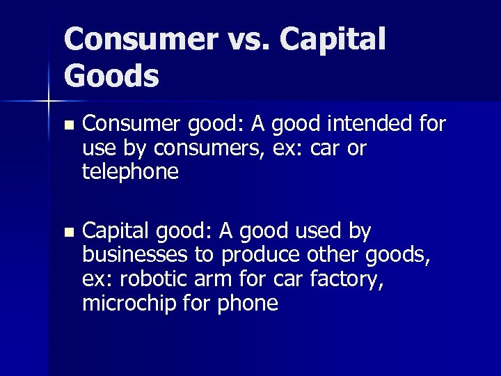 Consumer vs. Capital Goods n Consumer good: A good intended for use by consumers,