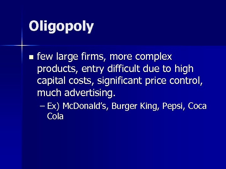 Oligopoly n few large firms, more complex products, entry difficult due to high capital