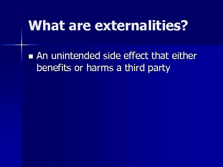 What are externalities? n An unintended side effect that either benefits or harms a