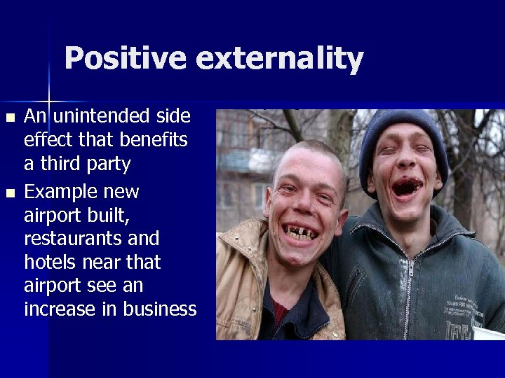 Positive externality n n An unintended side effect that benefits a third party Example