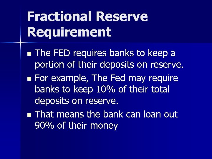 Fractional Reserve Requirement The FED requires banks to keep a portion of their deposits
