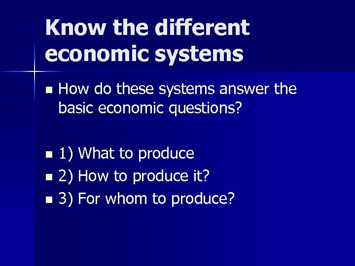 Know the different economic systems n How do these systems answer the basic economic