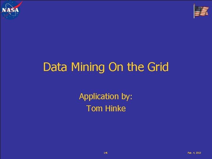 Data Mining On the Grid Application by: Tom Hinke 146 Feb. 4, 2003