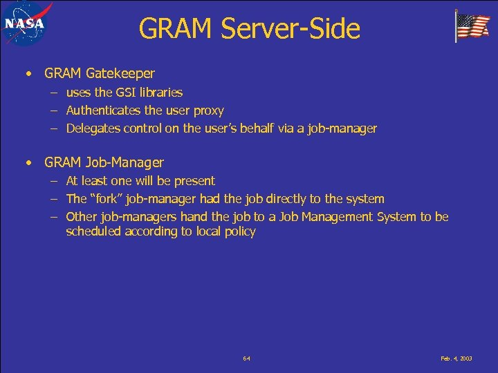 GRAM Server-Side • GRAM Gatekeeper – uses the GSI libraries – Authenticates the user