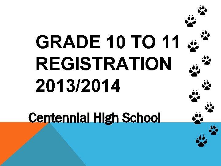 GRADE 10 TO 11 REGISTRATION 2013/2014 Centennial High School