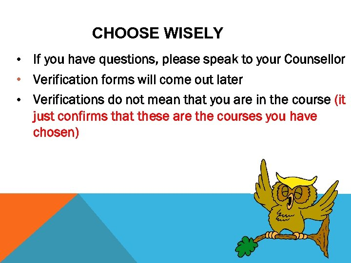 CHOOSE WISELY • If you have questions, please speak to your Counsellor • Verification