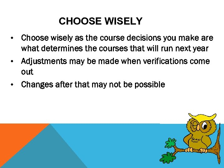 CHOOSE WISELY • Choose wisely as the course decisions you make are what determines