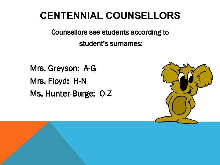 CENTENNIAL COUNSELLORS Counsellors see students according to student's surnames: Mrs. Greyson: A-G Mrs. Floyd: