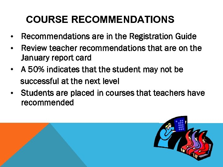 COURSE RECOMMENDATIONS • Recommendations are in the Registration Guide • Review teacher recommendations that