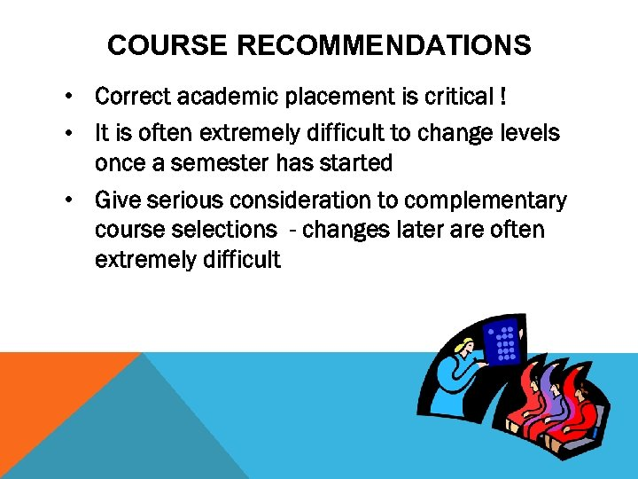 COURSE RECOMMENDATIONS • Correct academic placement is critical ! • It is often extremely