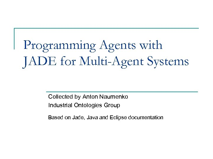 Programming Agents with JADE for Multi-Agent Systems Collected by Anton Naumenko Industrial Ontologies Group