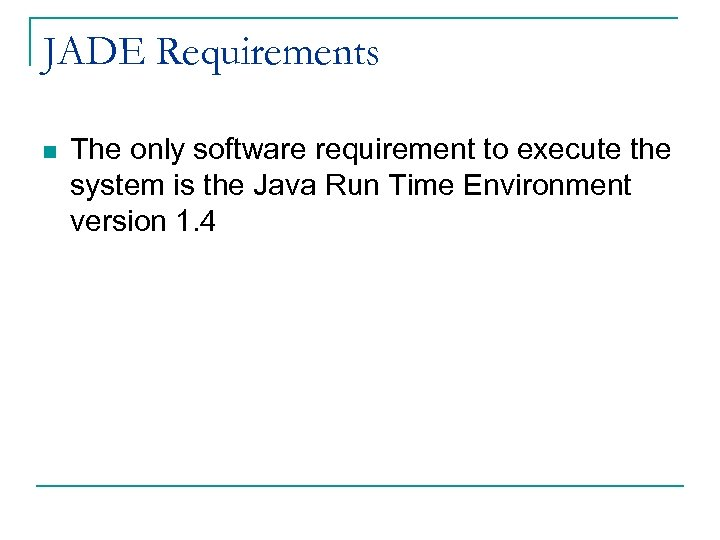 JADE Requirements n The only software requirement to execute the system is the Java