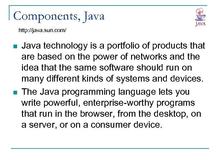 Components, Java http: //java. sun. com/ n n Java technology is a portfolio of