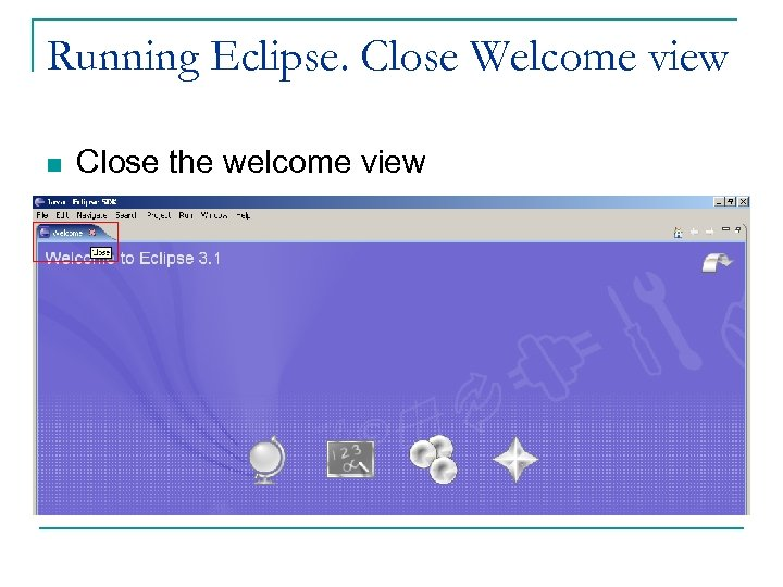 Running Eclipse. Close Welcome view n Close the welcome view