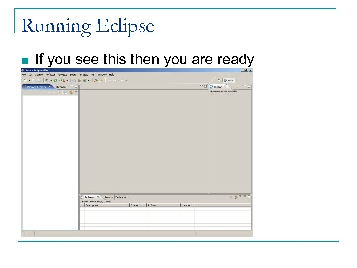 Running Eclipse n If you see this then you are ready