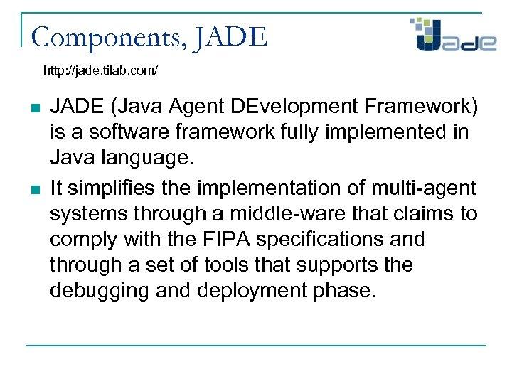 Components, JADE http: //jade. tilab. com/ n n JADE (Java Agent DEvelopment Framework) is