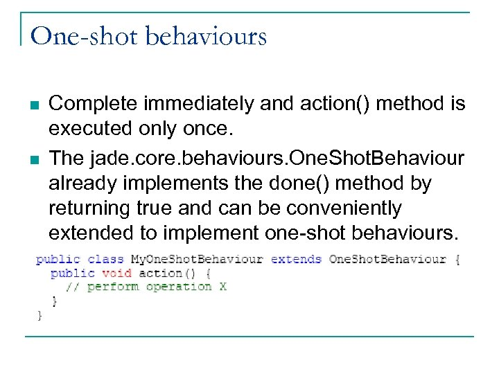 One-shot behaviours n n Complete immediately and action() method is executed only once. The