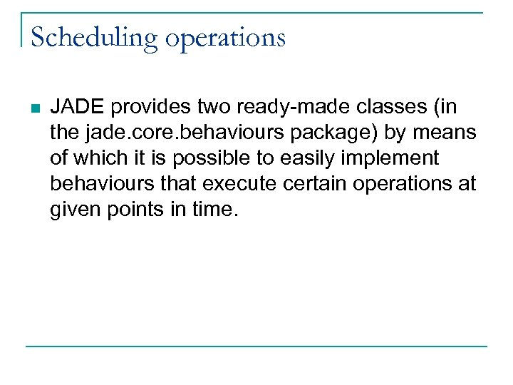 Scheduling operations n JADE provides two ready-made classes (in the jade. core. behaviours package)