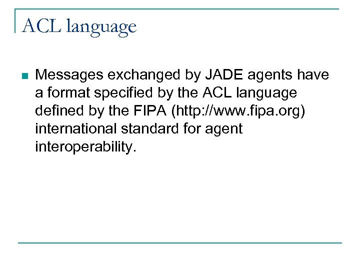ACL language n Messages exchanged by JADE agents have a format specified by the