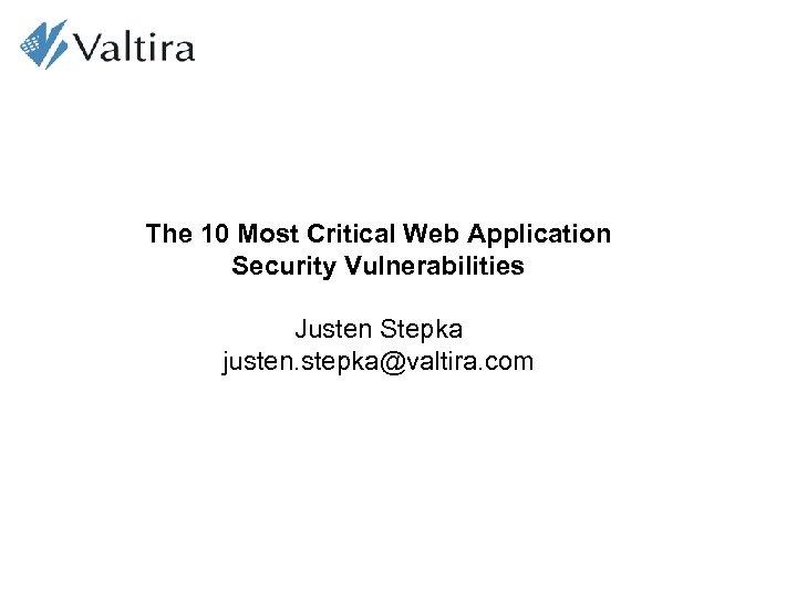 The 10 Most Critical Web Application Security Vulnerabilities Justen Stepka justen. stepka@valtira. com