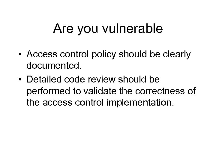 Are you vulnerable • Access control policy should be clearly documented. • Detailed code